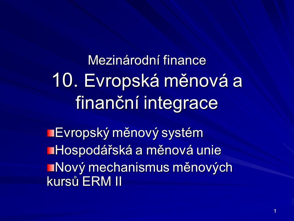Mezinárodní finance 10. Evropská měnová a finanční integrace Evropský měnový systém Hospodářská a měnová unie Nový mechanismus měnových kursů ERM II 1