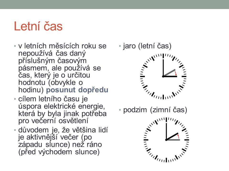 Letní čas v letních měsících roku se nepoužívá čas daný příslušným časovým pásmem, ale používá se čas, který je o určitou hodnotu (obvykle o hodinu) posunut dopředu cílem letního času je úspora elektrické energie, která by byla jinak potřeba pro večerní osvětlení důvodem je, že většina lidí je aktivnější večer (po západu slunce) než ráno (před východem slunce) jaro (letní čas) podzim (zimní čas)