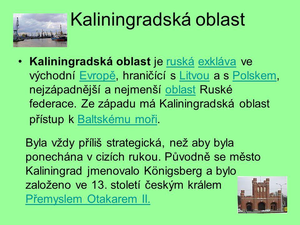 Kaliningradská oblast Kaliningradská oblast je ruská exkláva ve východní Evropě, hraničící s Litvou a s Polskem, nejzápadnější a nejmenší oblast Ruské federace.