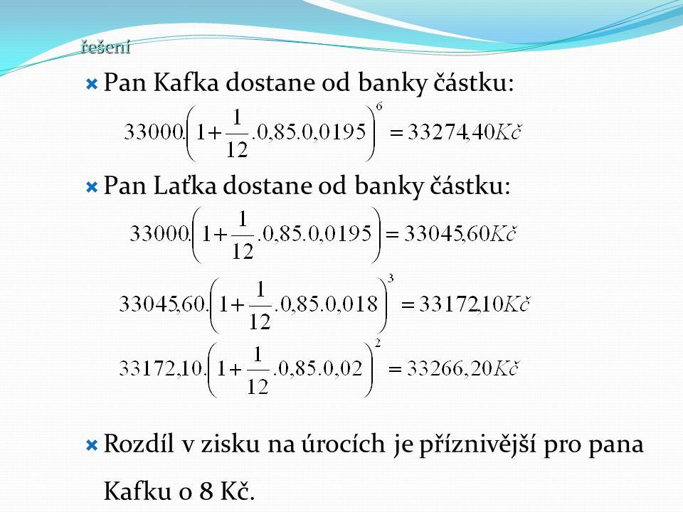 řešení  Pan Kafka dostane od banky částku:  Pan Laťka dostane od banky částku:  Rozdíl v zisku na úrocích je příznivější pro pana Kafku o 8 Kč.