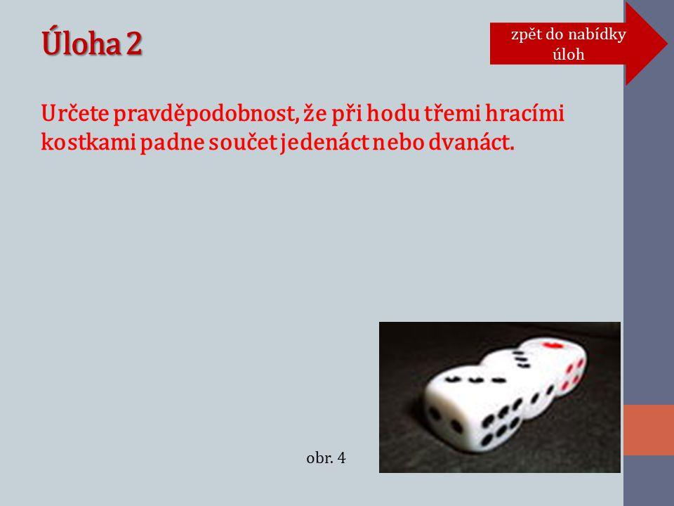 Úloha 2 Určete pravděpodobnost, že při hodu třemi hracími kostkami padne součet jedenáct nebo dvanáct.