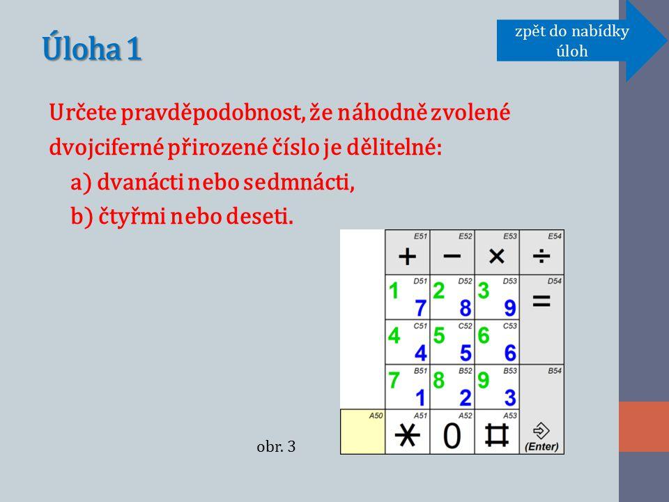 Úloha 1 Určete pravděpodobnost, že náhodně zvolené dvojciferné přirozené číslo je dělitelné: a) dvanácti nebo sedmnácti, b) čtyřmi nebo deseti.