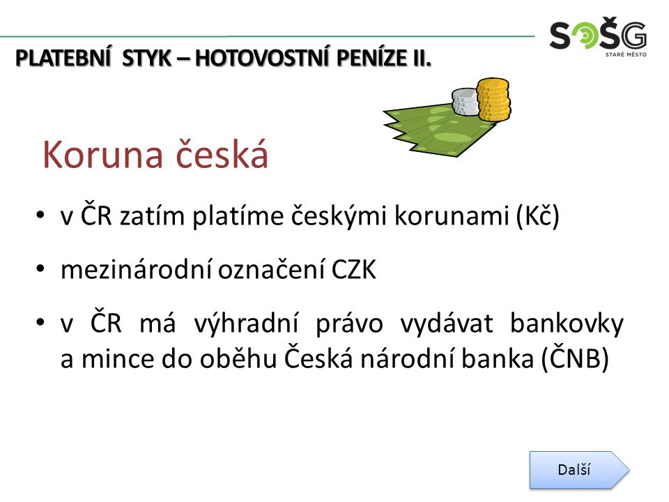 Koruna česká v ČR zatím platíme českými korunami (Kč) mezinárodní označení CZK v ČR má výhradní právo vydávat bankovky a mince do oběhu Česká národní banka (ČNB) Další