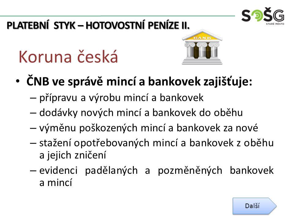 PLATEBNÍ STYK – HOTOVOSTNÍ PENÍZE II. Koruna česká ČNB ve správě mincí a bankovek zajišťuje: – přípravu a výrobu mincí a bankovek – dodávky nových min