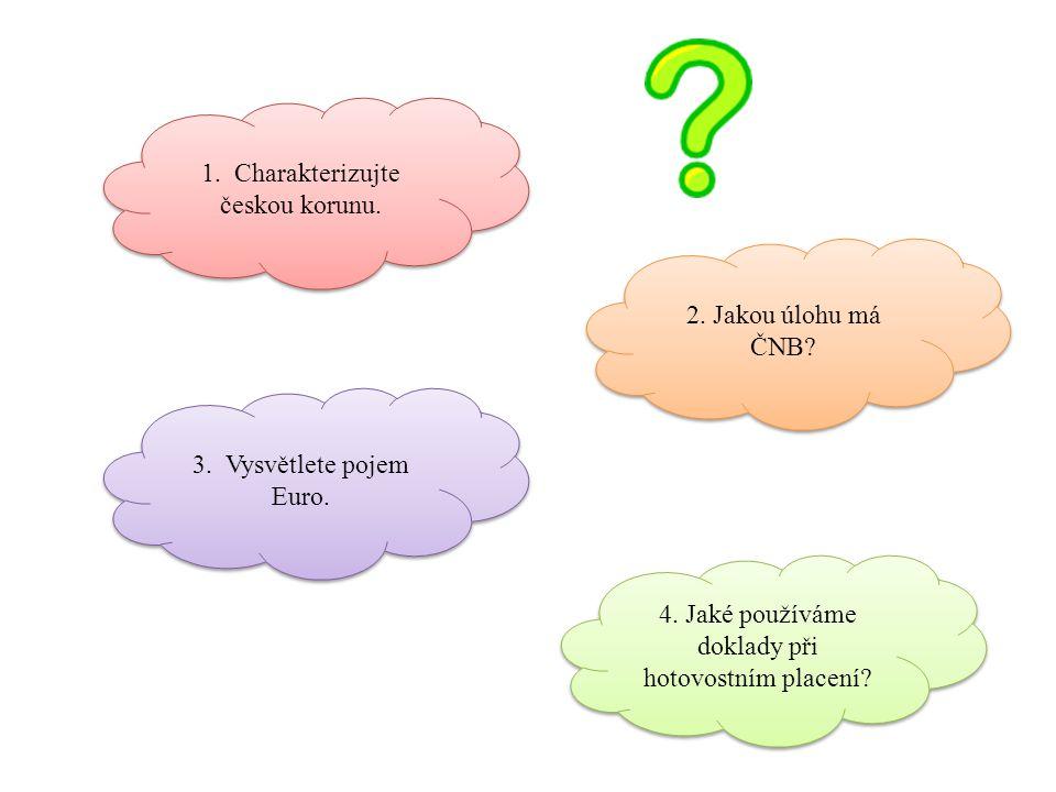 1. Charakterizujte českou korunu. 2. Jakou úlohu má ČNB? 3. Vysvětlete pojem Euro. 4. Jaké používáme doklady při hotovostním placení?