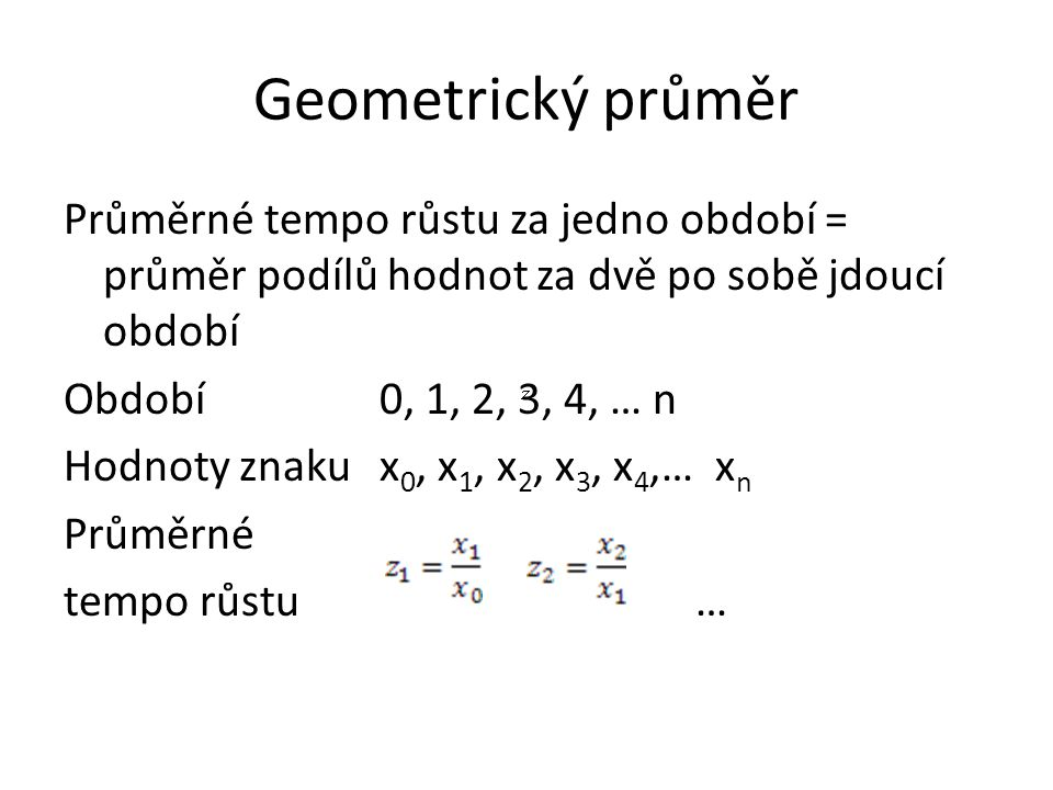 Geometrický průměr Průměrné tempo růstu za jedno období = průměr podílů hodnot za dvě po sobě jdoucí období Období 0, 1, 2, 3, 4, … n Hodnoty znakux 0, x 1, x 2, x 3, x 4,… x n Průměrné tempo růstu…