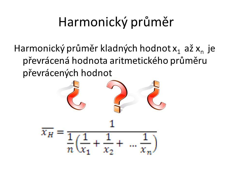 Harmonický průměr Harmonický průměr kladných hodnot x 1 až x n je převrácená hodnota aritmetického průměru převrácených hodnot