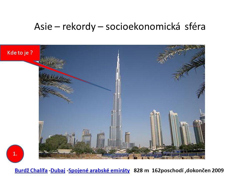 Asie – rekordy – socioekonomická sféra Burdž ChalífaBurdž Chalífa -Dubaj -Spojené arabské emiráty 828 m 162poschodí,dokončen 2009DubajSpojené arabské