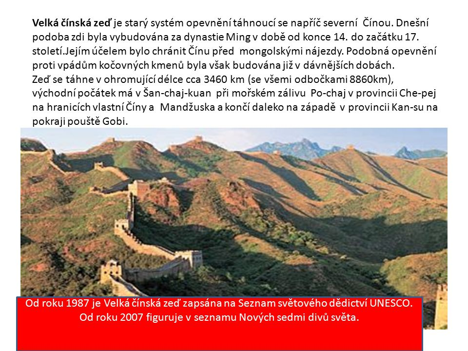 Velká čínská zeď je starý systém opevnění táhnoucí se napříč severní Čínou. Dnešní podoba zdi byla vybudována za dynastie Ming v době od konce 14. do