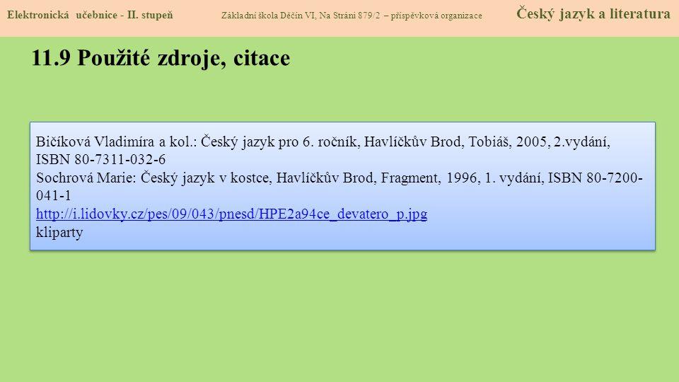 11.9 Použité zdroje, citace Bičíková Vladimíra a kol.: Český jazyk pro 6. ročník, Havlíčkův Brod, Tobiáš, 2005, 2.vydání, ISBN 80-7311-032-6 Sochrová