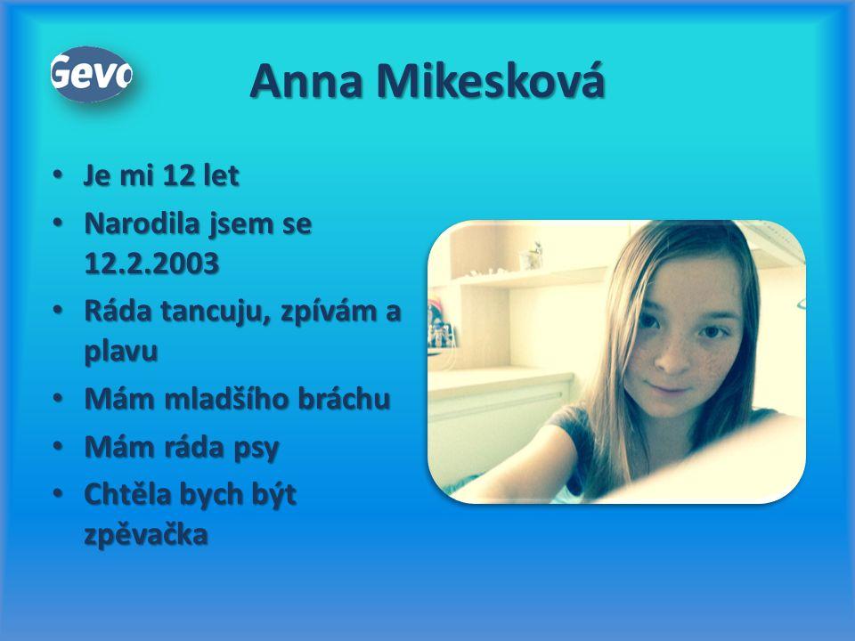 Anna Mikesková Je mi 12 let Je mi 12 let Narodila jsem se 12.2.2003 Narodila jsem se 12.2.2003 Ráda tancuju, zpívám a plavu Ráda tancuju, zpívám a pla