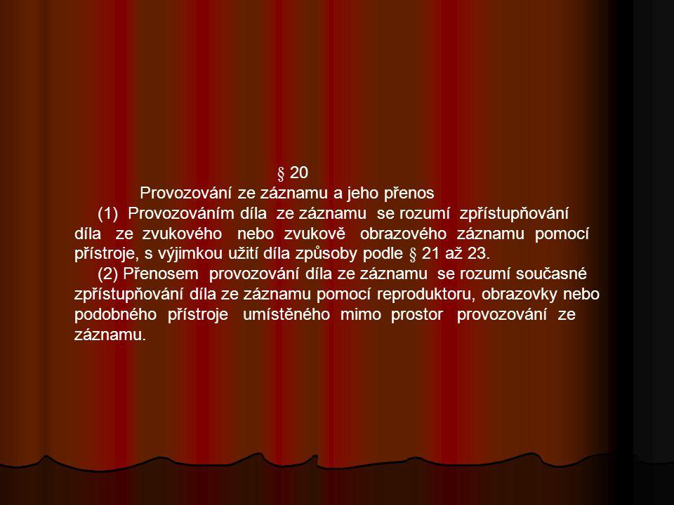 § 20 Provozování ze záznamu a jeho přenos (1) Provozováním díla ze záznamu se rozumí zpřístupňování díla ze zvukového nebo zvukově obrazového záznamu pomocí přístroje, s výjimkou užití díla způsoby podle § 21 až 23.