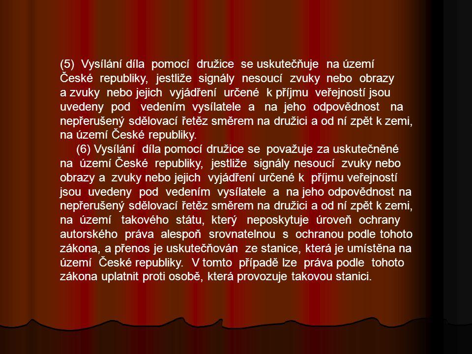 (5) Vysílání díla pomocí družice se uskutečňuje na území České republiky, jestliže signály nesoucí zvuky nebo obrazy a zvuky nebo jejich vyjádření určené k příjmu veřejností jsou uvedeny pod vedením vysílatele a na jeho odpovědnost na nepřerušený sdělovací řetěz směrem na družici a od ní zpět k zemi, na území České republiky.