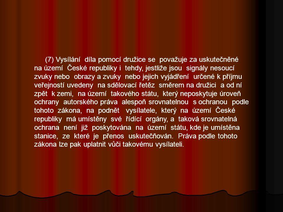 (7) Vysílání díla pomocí družice se považuje za uskutečněné na území České republiky i tehdy, jestliže jsou signály nesoucí zvuky nebo obrazy a zvuky nebo jejich vyjádření určené k příjmu veřejností uvedeny na sdělovací řetěz směrem na družici a od ní zpět k zemi, na území takového státu, který neposkytuje úroveň ochrany autorského práva alespoň srovnatelnou s ochranou podle tohoto zákona, na podnět vysílatele, který na území České republiky má umístěny své řídící orgány, a taková srovnatelná ochrana není již poskytována na území státu, kde je umístěna stanice, ze které je přenos uskutečňován.
