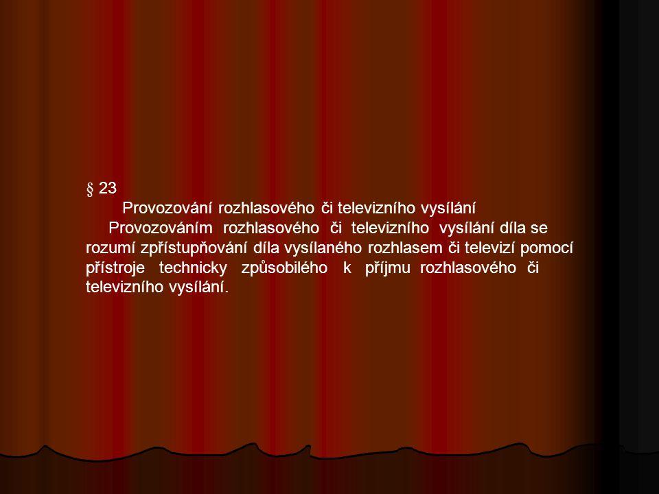 § 23 Provozování rozhlasového či televizního vysílání Provozováním rozhlasového či televizního vysílání díla se rozumí zpřístupňování díla vysílaného rozhlasem či televizí pomocí přístroje technicky způsobilého k příjmu rozhlasového či televizního vysílání.