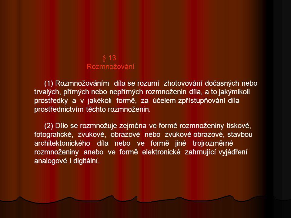 § 13 Rozmnožování (1) Rozmnožováním díla se rozumí zhotovování dočasných nebo trvalých, přímých nebo nepřímých rozmnoženin díla, a to jakýmikoli prostředky a v jakékoli formě, za účelem zpřístupňování díla prostřednictvím těchto rozmnoženin.
