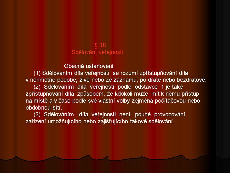 § 18 Sdělování veřejnosti Obecná ustanovení (1) Sdělováním díla veřejnosti se rozumí zpřístupňování díla v nehmotné podobě, živě nebo ze záznamu, po drátě nebo bezdrátově.
