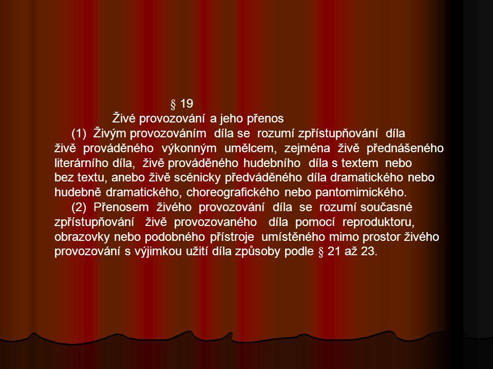 § 19 Živé provozování a jeho přenos (1) Živým provozováním díla se rozumí zpřístupňování díla živě prováděného výkonným umělcem, zejména živě přednášeného literárního díla, živě prováděného hudebního díla s textem nebo bez textu, anebo živě scénicky předváděného díla dramatického nebo hudebně dramatického, choreografického nebo pantomimického.