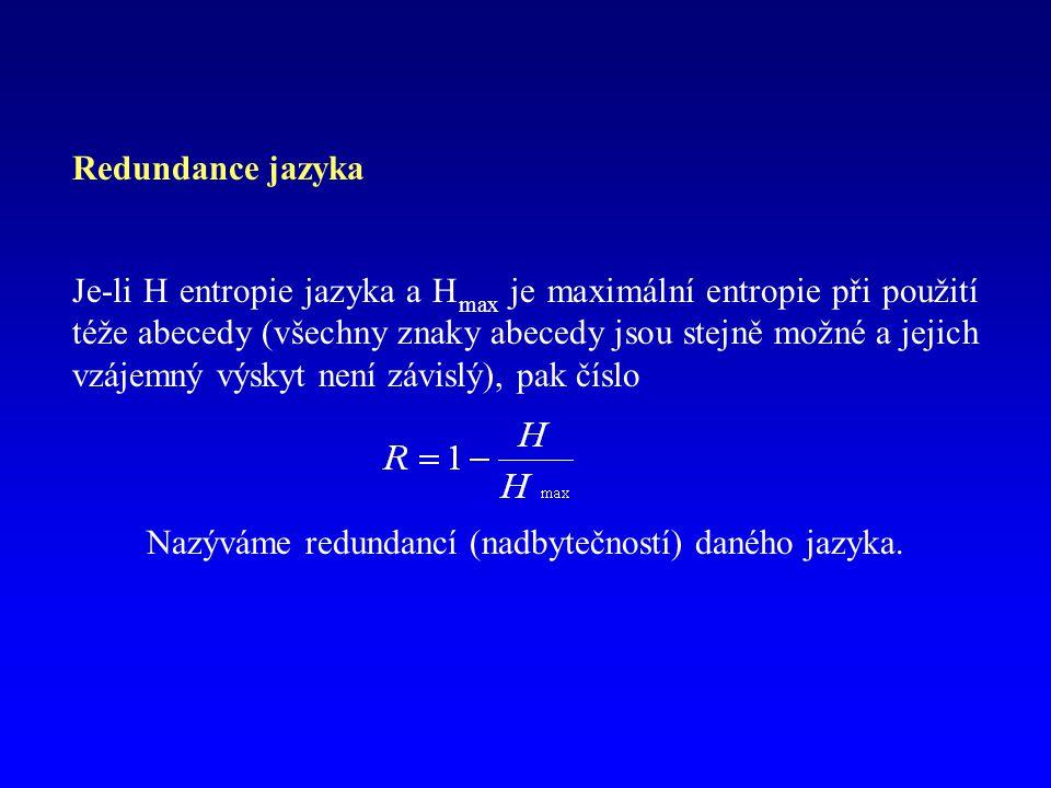 Redundance jazyka Je-li H entropie jazyka a H max je maximální entropie při použití téže abecedy (všechny znaky abecedy jsou stejně možné a jejich vzá