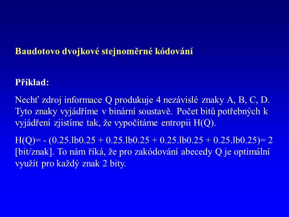 Baudotovo dvojkové stejnoměrné kódování Příklad: Nechť zdroj informace Q produkuje 4 nezávislé znaky A, B, C, D. Tyto znaky vyjádříme v binární sousta