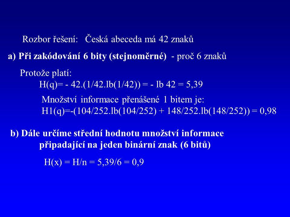 Rozbor řešení:Česká abeceda má 42 znaků a) Při zakódování 6 bity (stejnoměrné) - proč 6 znaků Protože platí: H(q)= - 42.(1/42.lb(1/42)) = - lb 42 = 5,