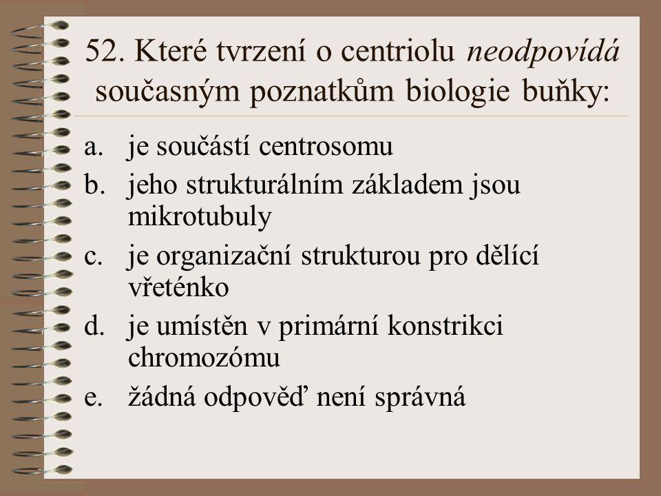 52. Které tvrzení o centriolu neodpovídá současným poznatkům biologie buňky: a.je součástí centrosomu b.jeho strukturálním základem jsou mikrotubuly c