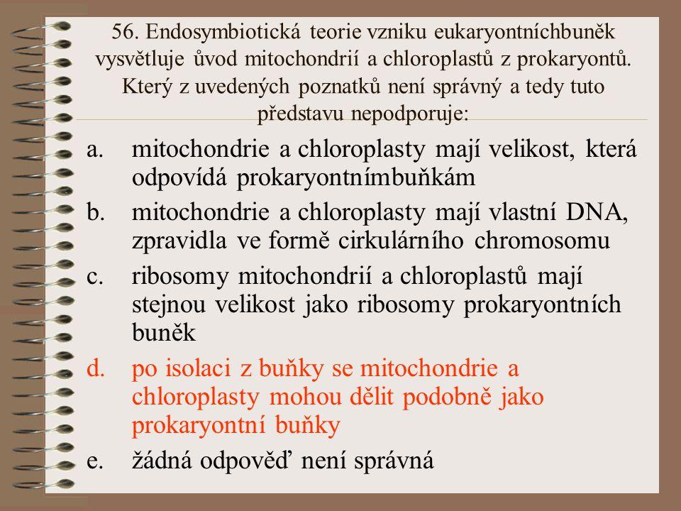 56. Endosymbiotická teorie vzniku eukaryontníchbuněk vysvětluje ůvod mitochondrií a chloroplastů z prokaryontů. Který z uvedených poznatků není správn