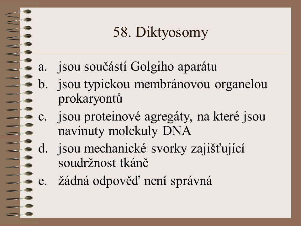 58. Diktyosomy a.jsou součástí Golgiho aparátu b.jsou typickou membránovou organelou prokaryontů c.jsou proteinové agregáty, na které jsou navinuty mo