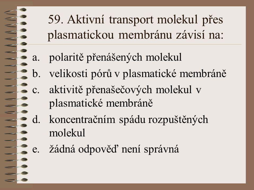 59. Aktivní transport molekul přes plasmatickou membránu závisí na: a.polaritě přenášených molekul b.velikosti pórů v plasmatické membráně c.aktivitě
