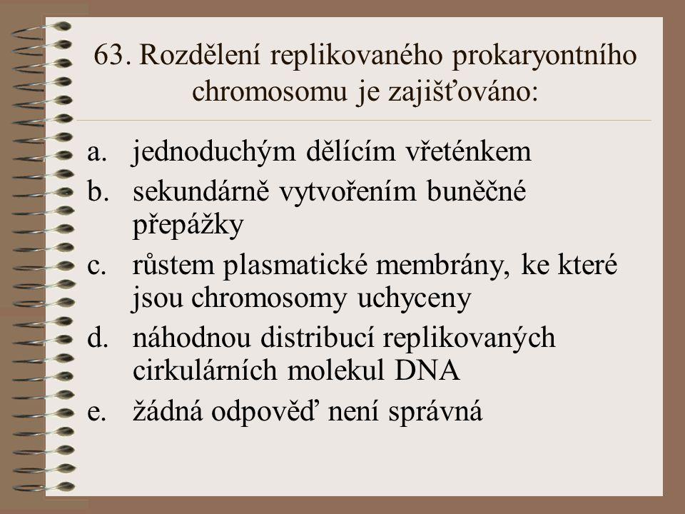 63. Rozdělení replikovaného prokaryontního chromosomu je zajišťováno: a.jednoduchým dělícím vřeténkem b.sekundárně vytvořením buněčné přepážky c.růste