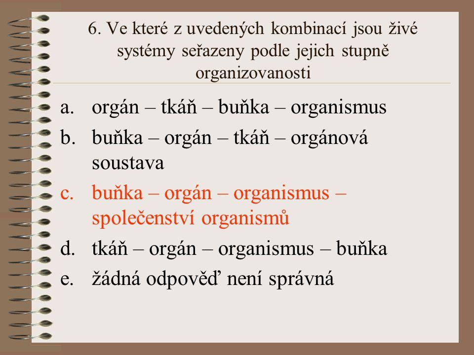 6. Ve které z uvedených kombinací jsou živé systémy seřazeny podle jejich stupně organizovanosti a.orgán – tkáň – buňka – organismus b.buňka – orgán –