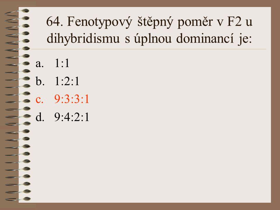 64. Fenotypový štěpný poměr v F2 u dihybridismu s úplnou dominancí je: a.1:1 b.1:2:1 c.9:3:3:1 d.9:4:2:1