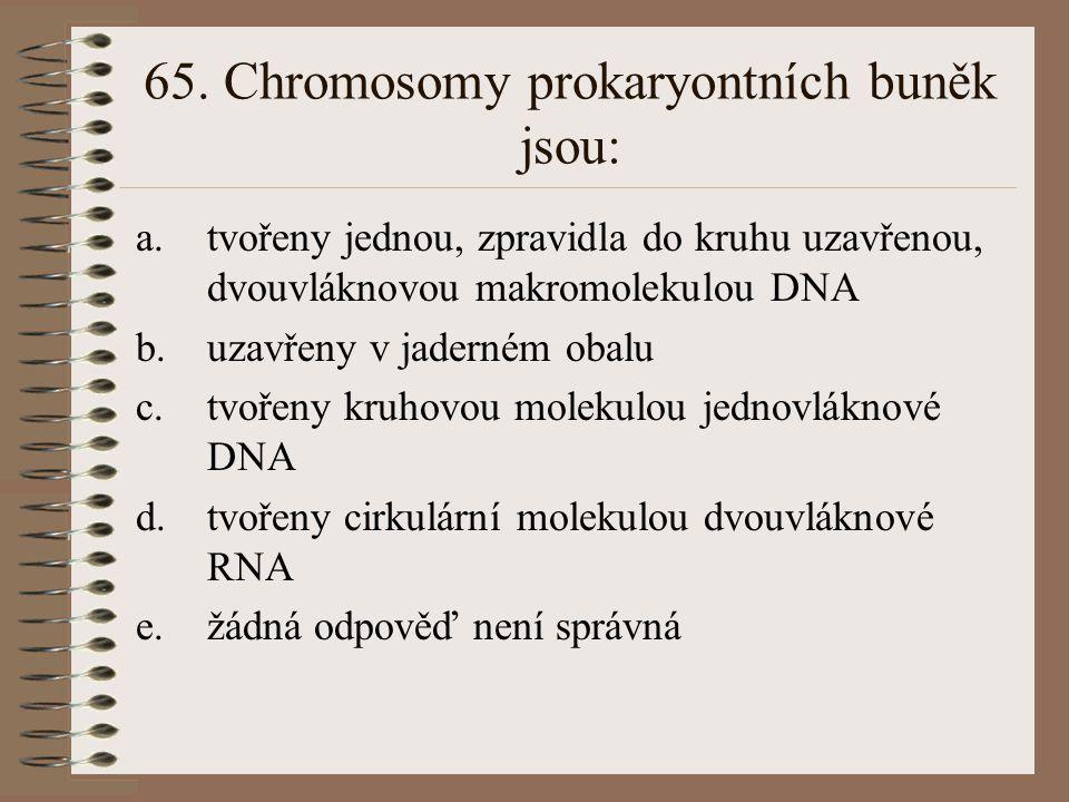 65. Chromosomy prokaryontních buněk jsou: a.tvořeny jednou, zpravidla do kruhu uzavřenou, dvouvláknovou makromolekulou DNA b.uzavřeny v jaderném obalu