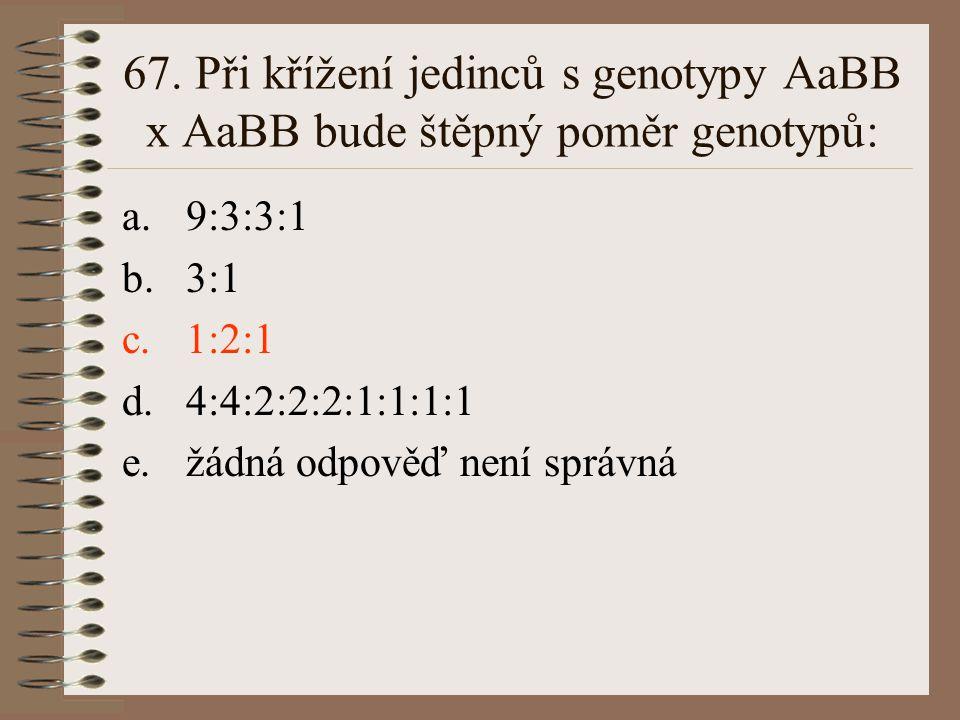 67. Při křížení jedinců s genotypy AaBB x AaBB bude štěpný poměr genotypů: a.9:3:3:1 b.3:1 c.1:2:1 d.4:4:2:2:2:1:1:1:1 e.žádná odpověď není správná