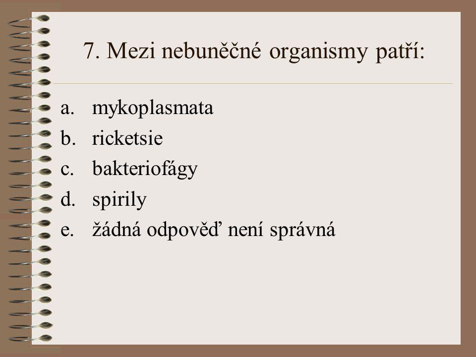 7. Mezi nebuněčné organismy patří: a.mykoplasmata b.ricketsie c.bakteriofágy d.spirily e.žádná odpověď není správná