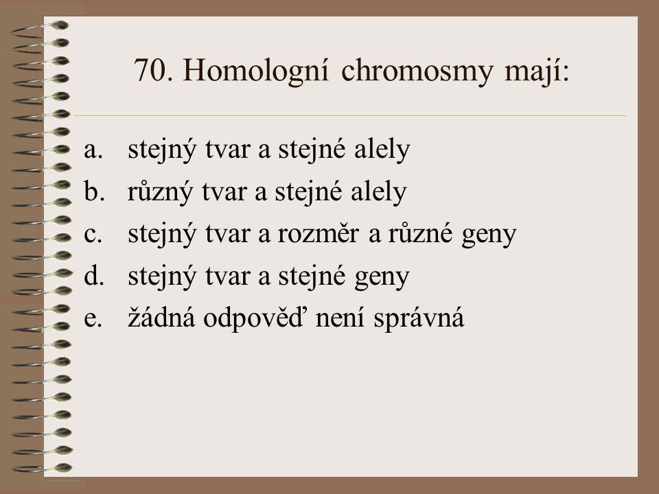 70. Homologní chromosmy mají: a.stejný tvar a stejné alely b.různý tvar a stejné alely c.stejný tvar a rozměr a různé geny d.stejný tvar a stejné geny