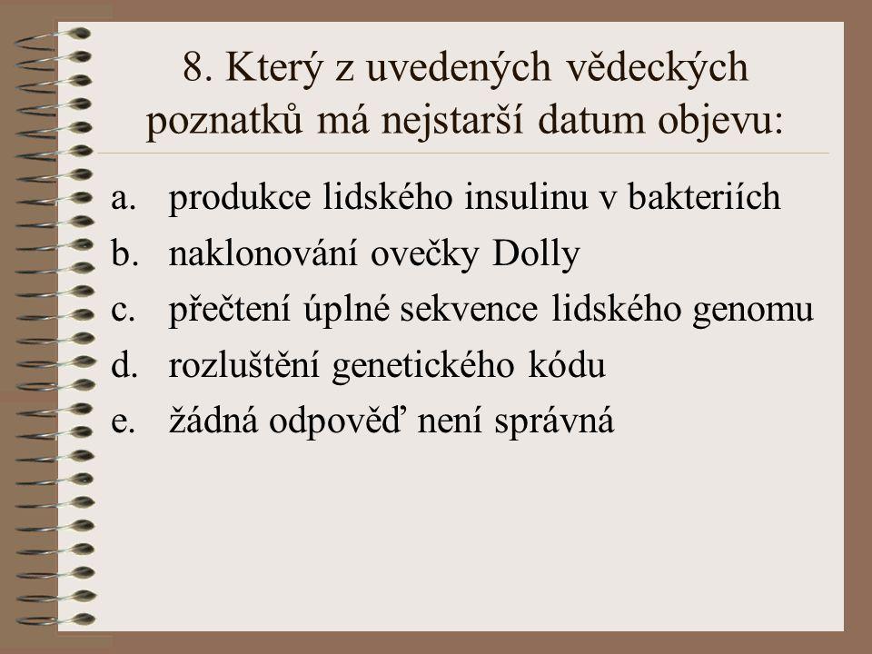 8. Který z uvedených vědeckých poznatků má nejstarší datum objevu: a.produkce lidského insulinu v bakteriích b.naklonování ovečky Dolly c.přečtení úpl