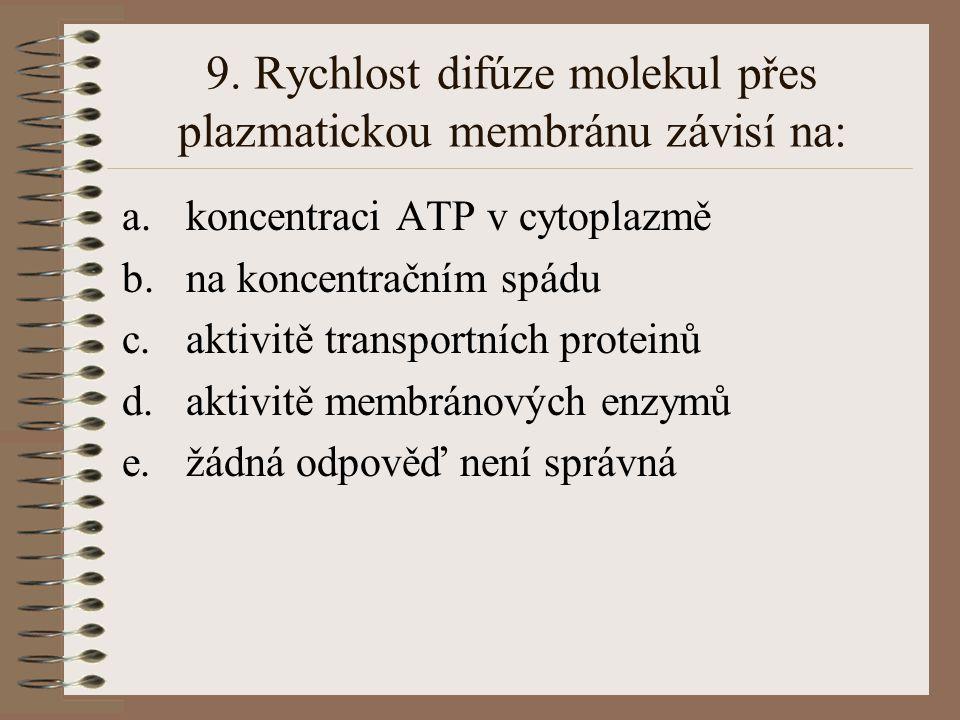 9. Rychlost difúze molekul přes plazmatickou membránu závisí na: a.koncentraci ATP v cytoplazmě b.na koncentračním spádu c.aktivitě transportních prot