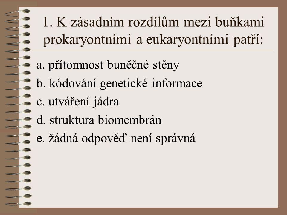 1. K zásadním rozdílům mezi buňkami prokaryontními a eukaryontními patří: a. přítomnost buněčné stěny b. kódování genetické informace c. utváření jádr