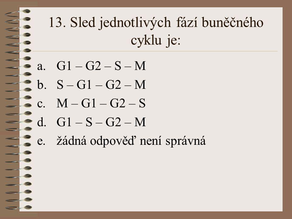 13. Sled jednotlivých fází buněčného cyklu je: a.G1 – G2 – S – M b.S – G1 – G2 – M c.M – G1 – G2 – S d.G1 – S – G2 – M e.žádná odpověď není správná