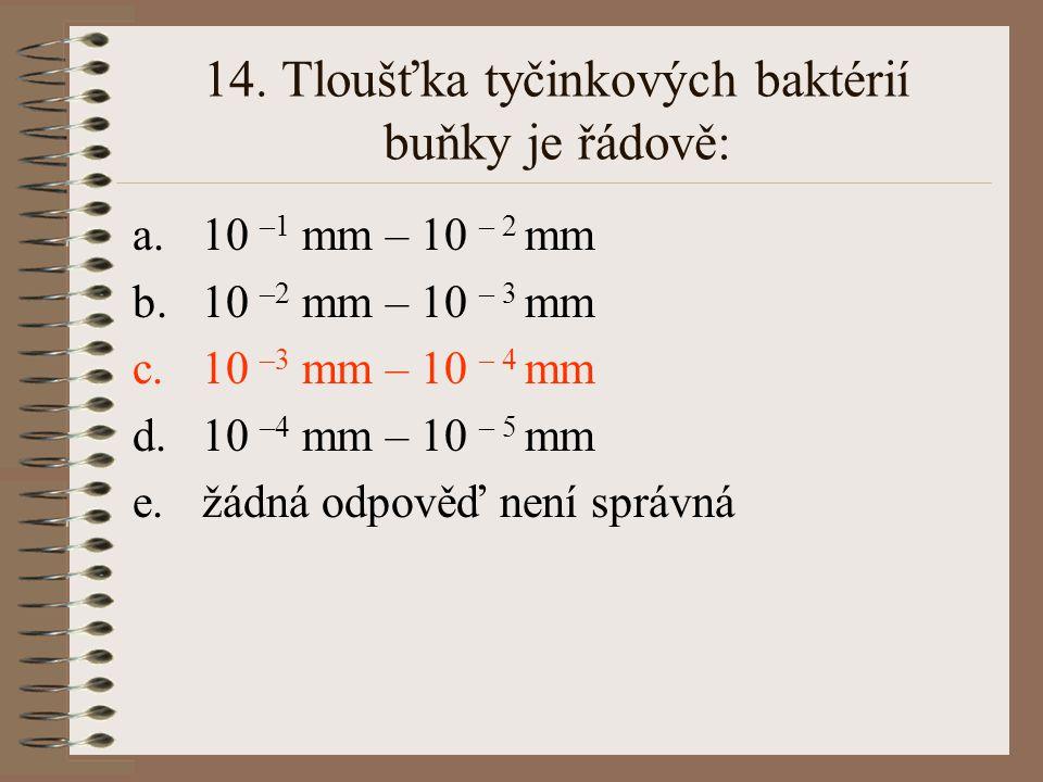 14. Tloušťka tyčinkových baktérií buňky je řádově: a.10 –1 mm – 10 – 2 mm b.10 –2 mm – 10 – 3 mm c.10 –3 mm – 10 – 4 mm d.10 –4 mm – 10 – 5 mm e.žádná