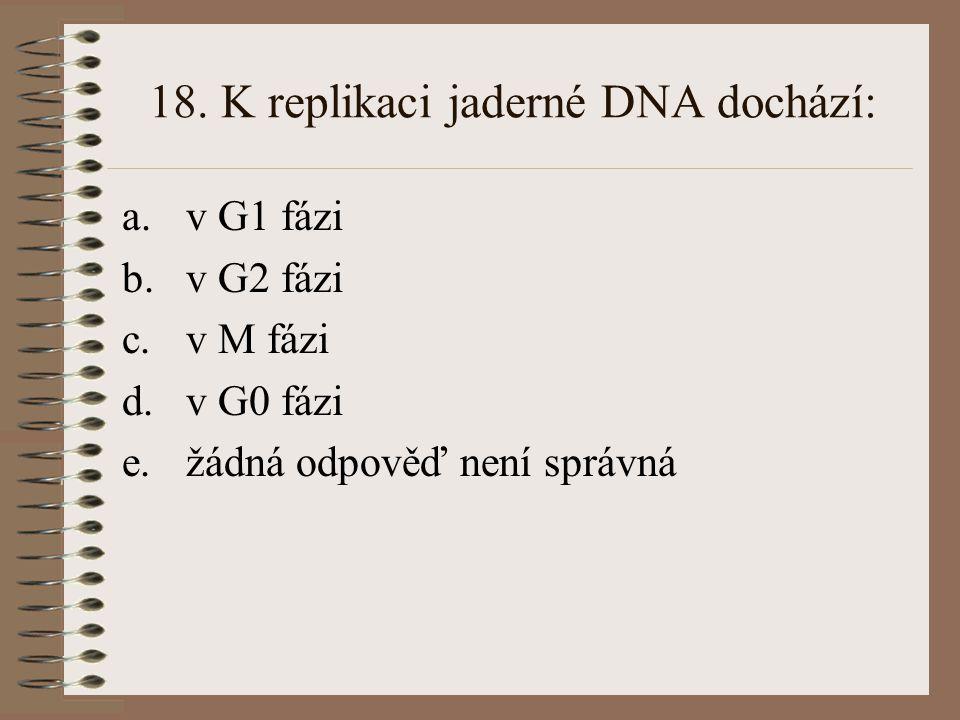 18. K replikaci jaderné DNA dochází: a.v G1 fázi b.v G2 fázi c.v M fázi d.v G0 fázi e.žádná odpověď není správná