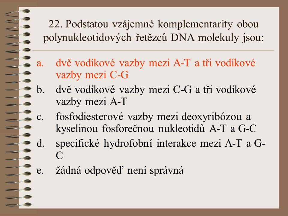 22. Podstatou vzájemné komplementarity obou polynukleotidových řetězců DNA molekuly jsou: a.dvě vodíkové vazby mezi A-T a tři vodíkové vazby mezi C-G