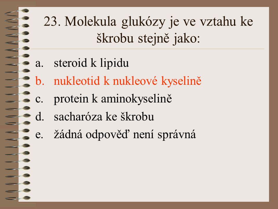 23. Molekula glukózy je ve vztahu ke škrobu stejně jako: a.steroid k lipidu b.nukleotid k nukleové kyselině c.protein k aminokyselině d.sacharóza ke š