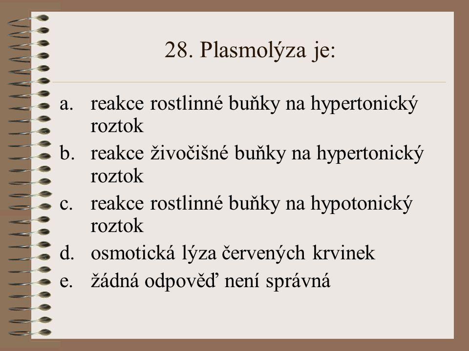 28. Plasmolýza je: a.reakce rostlinné buňky na hypertonický roztok b.reakce živočišné buňky na hypertonický roztok c.reakce rostlinné buňky na hypoton