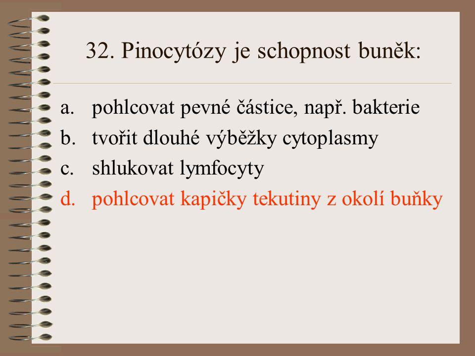 32. Pinocytózy je schopnost buněk: a.pohlcovat pevné částice, např. bakterie b.tvořit dlouhé výběžky cytoplasmy c.shlukovat lymfocyty d.pohlcovat kapi