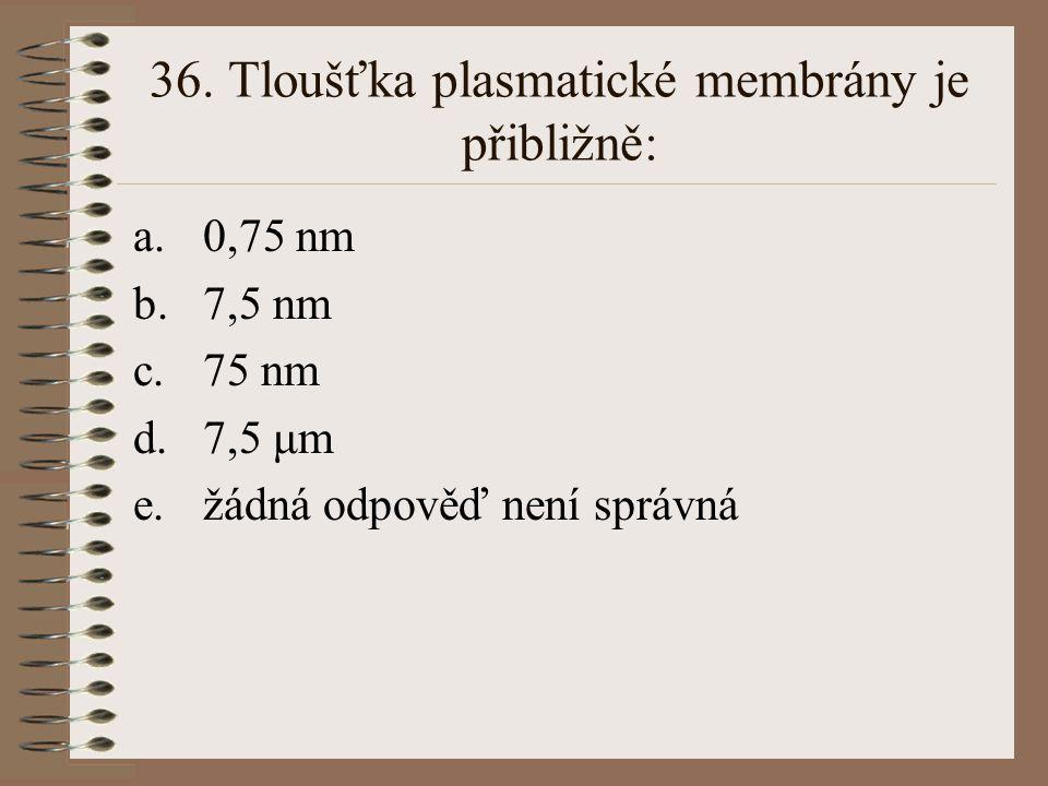 36. Tloušťka plasmatické membrány je přibližně: a.0,75 nm b.7,5 nm c.75 nm d.7,5 μm e.žádná odpověď není správná