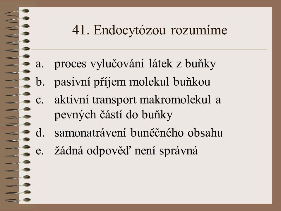 41. Endocytózou rozumíme a.proces vylučování látek z buňky b.pasivní příjem molekul buňkou c.aktivní transport makromolekul a pevných částí do buňky d