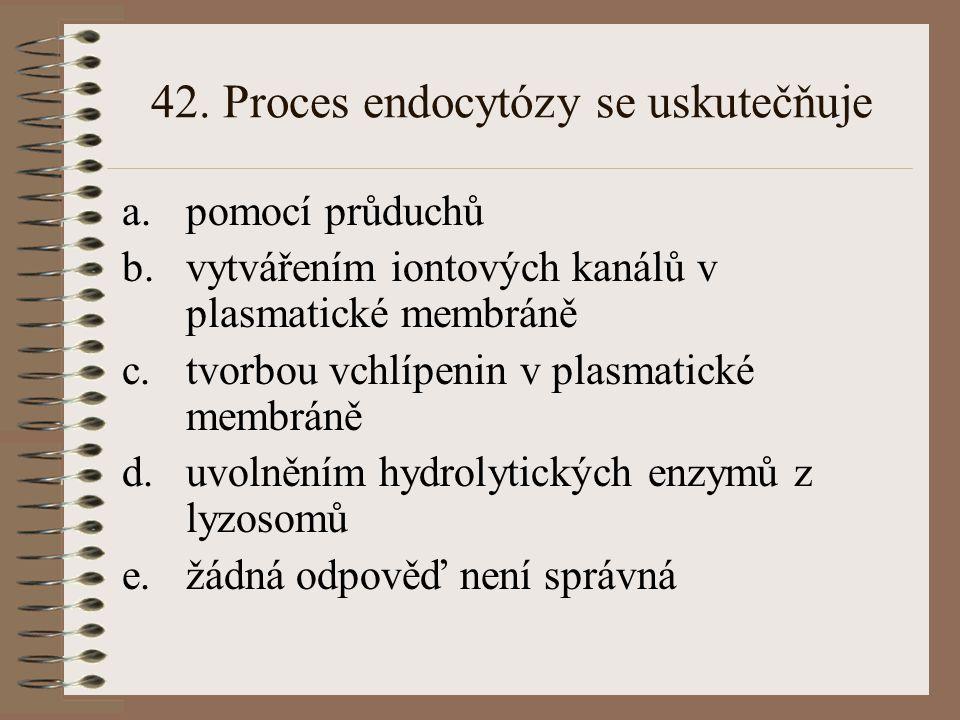 42. Proces endocytózy se uskutečňuje a.pomocí průduchů b.vytvářením iontových kanálů v plasmatické membráně c.tvorbou vchlípenin v plasmatické membrán
