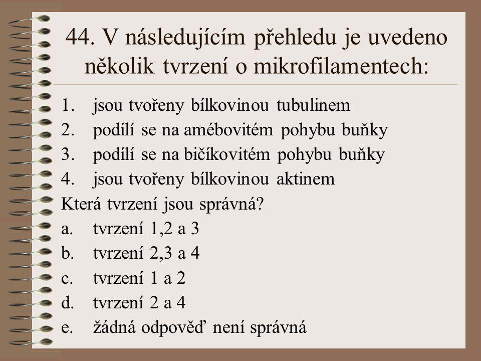 44. V následujícím přehledu je uvedeno několik tvrzení o mikrofilamentech: 1.jsou tvořeny bílkovinou tubulinem 2.podílí se na amébovitém pohybu buňky